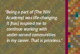 Being a part of the NIH Academy was life changing and inspired me to work with under served communities in my career