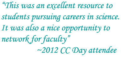 """This was an excellent resource to students pursuing careers in science.  It was also a nice opportunity to network for faculty""    2012 CC Day attendee"
